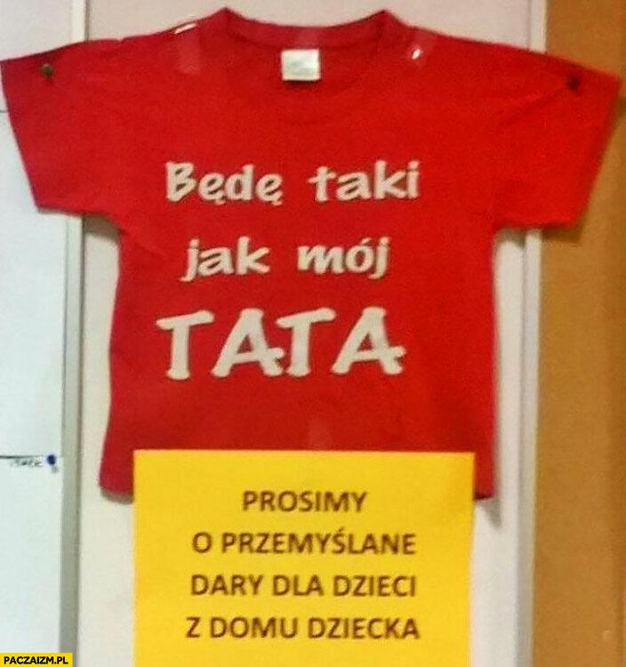 koszulka-bede-taki-jak-moj-tata-prosimy-o-przemyslane-dary-dla-dzieci-z-domu-dziecka.thumb.jpg.d853121cfb0eeb3a5e3aba4c656c6a36.jpg